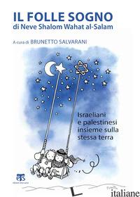 FOLLE SOGNO DI NEVE SHALOM WAHAT AL-SALAM. ISRAELIANI E PALESTINESI INSIEME SULL - SALVARANI B. (CUR.)
