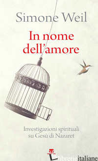 IN NOME DELL'AMORE. INVESTIGAZIONI SPIRITUALI SU GESU' DI NAZARET - WEIL SIMONE; DUPUIGRENET DESROUSSILLES F. (CUR.)