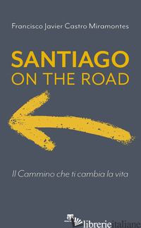 SANTIAGO ON THE ROAD. IL CAMMINO CHE TI CAMBIA LA VITA - CASTRO MIRAMONTES FRANCISCO J.