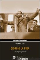 GIORGIO LA PIRA. UN PROFETA PRESTATO - MICELLI LUCA