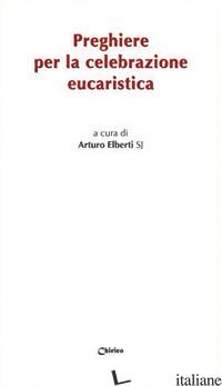 PREGHIERE PER LA CELEBRAZIONE EUCARISTICA - ELBERTI A. (CUR.)