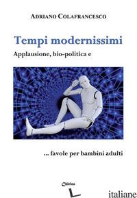 TEMPI MODERNISSIMI. APPLAUSIONE, BIO-POLITICA E... FAVOLE PER BAMBINI ADULTI - COLAFRANCESCO ADRIANO