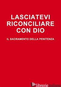 LASCIATEVI RICONCILIARE CON DIO. IL SACRAMENTO DELLA PENITENZA - ELBERTI ARTURO