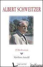 ALBERT SCHWEITZER. 15 MEDITAZIONI - ARNOLD MATTHIEU