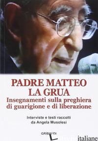 INSEGNAMENTI SULLA PREGHIERA DI GUARIGIONE E DI LIBERAZIONE - LA GRUA MATTEO; MUSOLESI A. (CUR.)