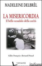 MISERICORDIA. IL GRANDE SCANDALO DELLA CARITA' (LA) - DELBREL MADELEINE; PITAUD B. (CUR.); GILLES F. (CUR.)