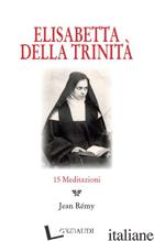 ELISABETTA DELLA TRINITA'. 15 MEDITAZIONI - REMY J. (CUR.)