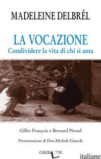 VOCAZIONE. CONDIVIDERE LA VITA DI CHI SI AMA (LA) - DELBREL MADELEINE; FRANCOIS G. (CUR.); PITAUD B. (CUR.)