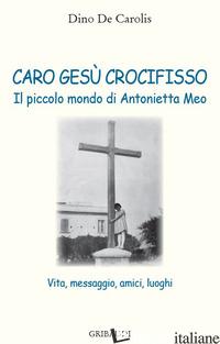CARO GESU' CROCIFISSO. IL PICCOLO MONDO DI ANTONIETTA MEO. VITA, MESSAGGIO, AMIC - DE CAROLIS DINO