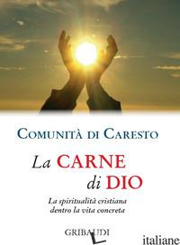 CARNE DI DIO. LA SPIRITUALITA' CRISTIANA DENTRO LA VITA CONCRETA (LA) - COMUNITA' DI CARESTO