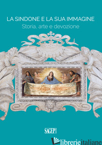 SINDONE E LA SUA IMMAGINE. STORIA, ARTE E DEVOZIONE (LA) - ARNALDI DI BALME C. (CUR.)