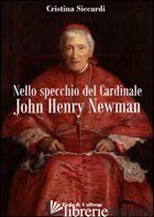 """NELLO SPECCHIO DEL CARDINALE JOHN HENRY NEWMAN. LA VERA VITA DEL CONVERTITO E """"D - SICCARDI CRISTINA"""