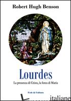 LOURDES. LA PRESENZA DI CRISTO, LA FORZA DI MARIA - BENSON ROBERT HUGH