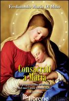 CONSACRATI A MARIA. IN PREPARAZIONE AL TRIONFO DEL SUO CUORE IMMACOLATO - DI MAIO FERDINANDO M.