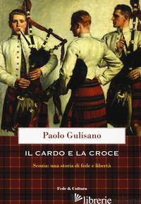 CARDO E LA CROCE. LA SCOZIA: UNA STORIA DI FEDE E DI LIBERTA' (IL) - GULISANO PAOLO