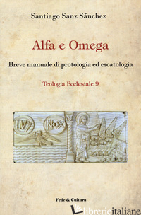 ALFA E OMEGA. BREVE MANUALE DI PROTOLOGIA ED ESCATOLOGIA - SANZ SANCHEZ SANTIAGO