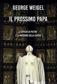 PROSSIMO PAPA. L'UFFICIO DI PIETRO E LA MISSIONE DELLA CHIESA (IL) - WEIGEL GEORGE