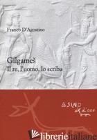 GILGAMES. IL RE, L'UOMO, LO SCRIBA. EDIZ. AMPLIATA - D'AGOSTINO FRANCO; GORELLO F. (CUR.)