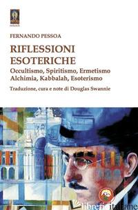 RIFLESSIONI ESOTERICHE. OCCULTISMO, SPIRITISMO, ERMETISMO, ALCHIMIA, KABBALAH, E - PESSOA FERNANDO; SWANNIE D. (CUR.)