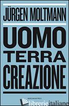 UOMO, TERRA, CREAZIONE - MOLTMANN JURGEN