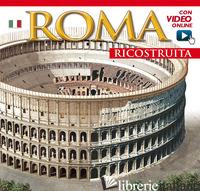 ROMA RICOSTRUITA. CON VIDEO ONLINE -