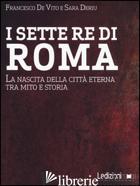 SETTE RE DI ROMA. LA NASCITA DELLA CITTA' ETERNA TRA MITO E STORIA (I) - DE VITO FRANCESCO; DERIU SARA