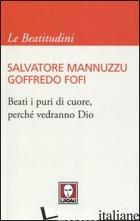 BEATI I PURI DI CUORE, PERCHE' VEDRANNO DIO - MANNUZZU SALVATORE; FOFI GOFFREDO