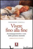 VIVERE FINO ALLA FINE. ACCOMPAGNAMENTO E CURA DELLA PERSONA MORENTE - CANCELLI FERDINANDO
