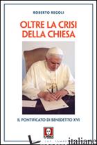 OLTRE LA CRISI DELLA CHIESA. IL PONTIFICATO DI BENEDETTO XVI - REGOLI ROBERTO