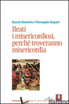 BEATI I MISERICORDIOSI, PERCHE' TROVERANNO MISERICORDIA - SEQUERI PIERANGELO; DEMETRIO DUCCIO