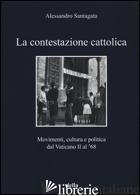 CONTESTAZIONE CATTOLICA. MOVIMENTI, CULTURA E POLITICA DAL VATICANO II AL '68 (L - SANTAGATA ALESSANDRO