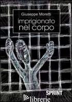 IMPRIGIONATO NEL CORPO - MORETTI GIUSEPPE