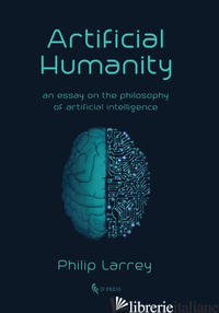 ARTIFICIAL HUMANITY. AN ESSAY ON THE PHILOSOPHY OF ARTIFICIAL INTELLIGENCE - LARREY PHILIP