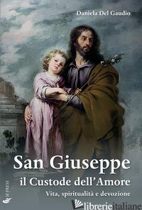 SAN GIUSEPPE IL CUSTODE DELL'AMORE. VITA, SPIRITUALITA' E DEVOZIONE - DEL GAUDIO DANIELA