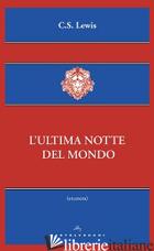 ULTIMA NOTTE DEL MONDO (L') - LEWIS CLIVE S.; CIAMPI E. (CUR.)