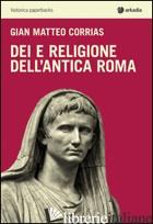 DEI E RELIGIONE DELL'ANTICA ROMA - CORRIAS G. MATTEO
