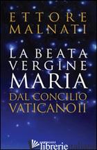 BEATA VERGINE MARIA DAL CONCILIO VATICANO II (LA) - MALNATI ETTORE
