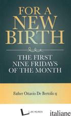 FOR A NEW BIRTH. THE FIRST NINE FRIDAYS OF THE MONTH - DE BERTOLIS OTTAVIO