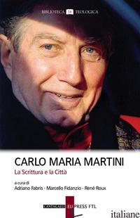 CARLO MARIA MARTINI. LA SCRITTURA E LA CITTA' - FABRIS A. (CUR.); FIDANZIO M. (CUR.); ROUX R. (CUR.)
