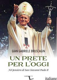 PRETE PER L'OGGI. NEL PENSIERO DI SAN GIOVANNI PAOLO II (UN) - BRUSCAGIN GIAN GABRIELE
