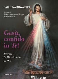 GESU', CONFIDO IN TE! PREGARE LA MISERICORDIA DI DIO - KOWALSKA M. FAUSTINA; SENTINELLE DELLA DIVINA MISERICORDIA (CUR.)