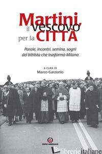 MARTINI, IL VESCOVO PER LA CITTA'. PAROLE, INCONTRI, SEMINA, SOGNI DEL BIBLISTA  - GARZONIO M. (CUR.)
