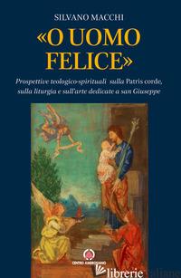 «O UOMO FELICE». PROSPETTIVE TEOLOGICO-SPIRITUALI SULLA PATRIS CORDE, SULLA LITU - MACCHI SILVANO