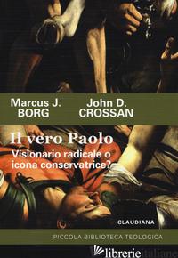 VERO PAOLO. VISIONARIO RADICALE O ICONA CONSERVATRICE? (IL) - BORG MARCUS J.; CROSSAN JOHN D.