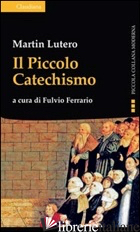 PICCOLO CATECHISMO (IL) - LUTERO MARTIN; FERRARIO F. (CUR.)