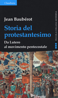 STORIA DEL PROTESTANTESIMO. DA LUTERO AL MOVIMENTO PENTECOSTALE - BAUBEROT JEAN