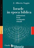 ISRAELE IN EPOCA BIBLICA. ISTITUZIONI, FESTE, CERIMONIE, RITUALI. NUOVA EDIZ. - SOGGIN J. ALBERTO