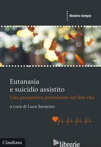 EUTANASIA E SUICIDIO ASSISTITO. UNA PROSPETTIVA PROTESTANTE SUL FINE VITA - SAVARINO L. (CUR.)