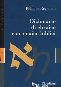 DIZIONARIO DI EBRAICO E ARAMAICO BIBLICI - REYMOND PHILIPPE; BIANCHI F. (CUR.); SOGGIN J. A. (CUR.); CIMOSA M. (CUR.); DEIA