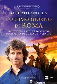 ULTIMO GIORNO DI ROMA. VIAGGIO NELLA CITTA' DI NERONE POCO PRIMA DEL GRANDE INCE - ANGELA ALBERTO